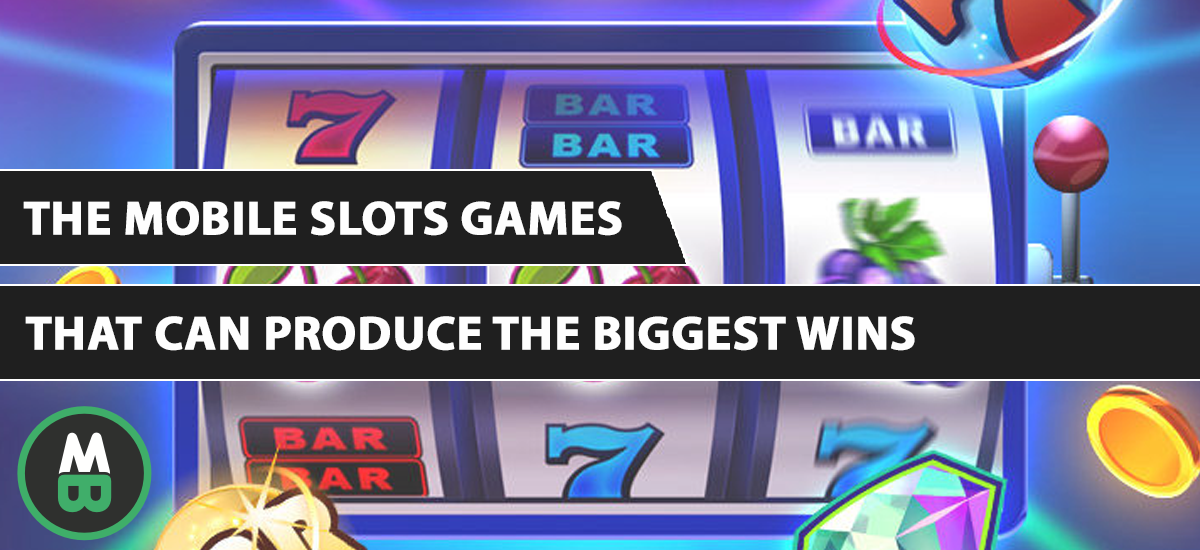 The Mobile Slots Games That Can Produce The Biggest WinsThat Can Produce The Biggest Wins