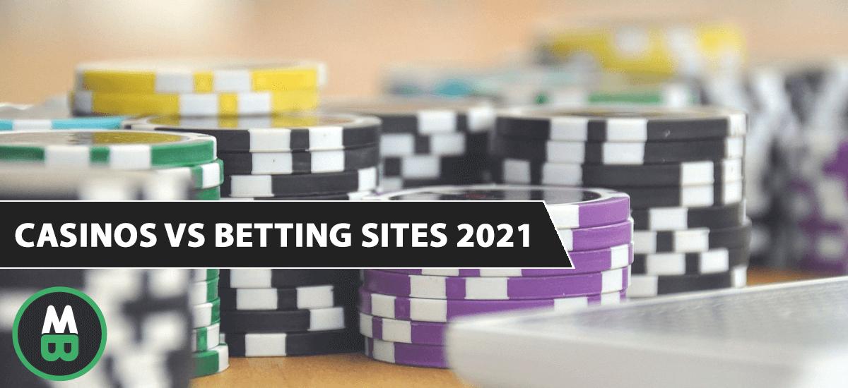 Casinos VS Betting Sites 2021