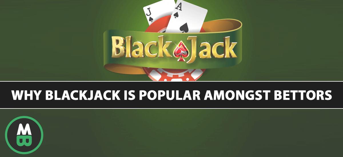 Why Blackjack Is Popular Amongst Bettors